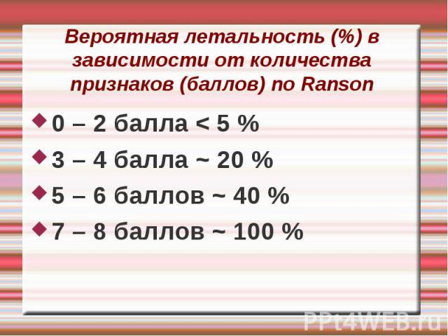Вероятная летальность (%) в зависимости от количества признаков (баллов) по Ranson 0 – 2 балла < 5 % 3 – 4 балла ~ 20 % 5 – 6 баллов ~ 40 % 7 – 8 баллов ~ 100 %