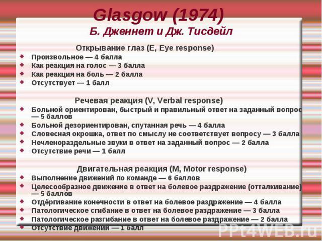Glasgow (1974) Б. Дженнет и Дж. Тисдейл Открывание глаз (E, Eye response) Произвольное — 4 балла Как реакция на голос — 3 балла Как реакция на боль — 2 балла Отсутствует — 1 балл Речевая реакция (V, Verbal response) Больной ориентирован, быстрый и п…