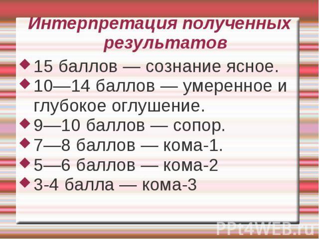 Интерпретация полученных результатов 15 баллов — сознание ясное. 10—14 баллов — умеренное и глубокое оглушение. 9—10 баллов — сопор. 7—8 баллов — кома-1. 5—6 баллов — кома-2 3-4 балла — кома-3