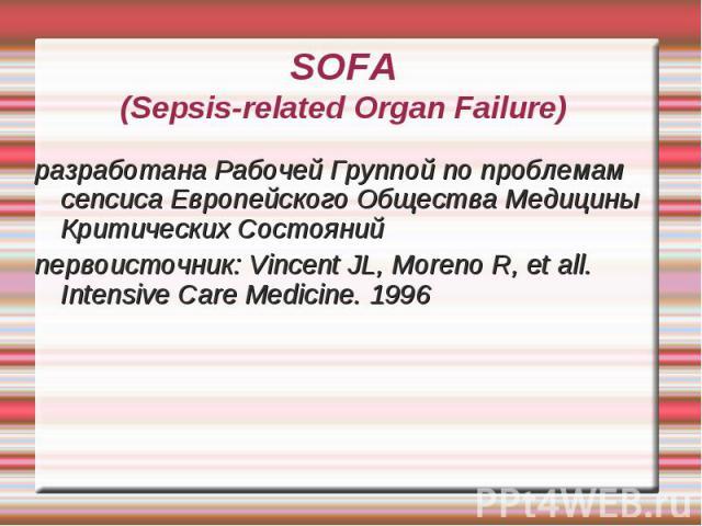 SOFA(Sepsis-related Organ Failure) разработана Рабочей Группой по проблемам сепсиса Европейского Общества Медицины Критических Состояний первоисточник: Vincent JL, Moreno R, et all. Intensive Care Medicine. 1996