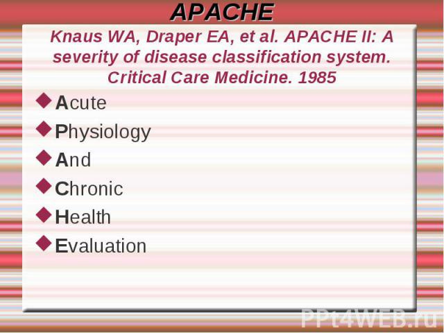 APACHEKnaus WA, Draper EA, et al. APACHE II: A severity of disease classification system. Critical Care Medicine. 1985 Acute Physiology And Chronic Health Evaluation