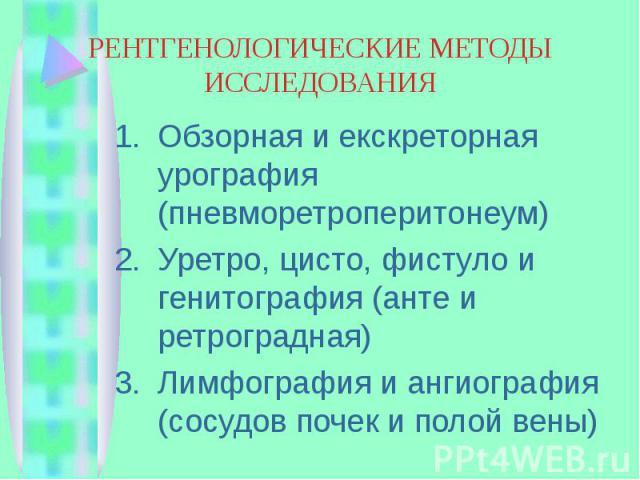РЕНТГЕНОЛОГИЧЕСКИЕ МЕТОДЫ ИССЛЕДОВАНИЯ Обзорная и екскреторная урография (пневморетроперитонеум) Уретро, цисто, фистуло и генитография (анте и ретроградная) Лимфография и ангиография (сосудов почек и полой вены)