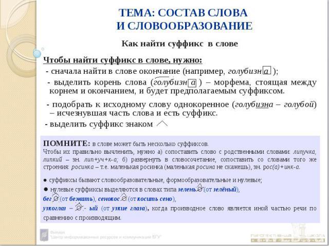 ПОМНИТЕ: в слове может быть несколько суффиксов. Чтобы их правильно вычленить, нужно а) сопоставить слово с родственными словами: липучка, липкий – зн. лип+уч+к-а; б) развернуть в словосочетание, сопоставить со словами того же строения: росинка – т.…