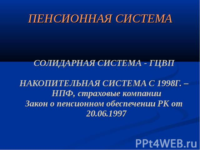 ПЕНСИОННАЯ СИСТЕМА СОЛИДАРНАЯ СИСТЕМА - ГЦВП НАКОПИТЕЛЬНАЯ СИСТЕМА С 1998Г. – НПФ, страховые компании Закон о пенсионном обеспечении РК от 20.06.1997