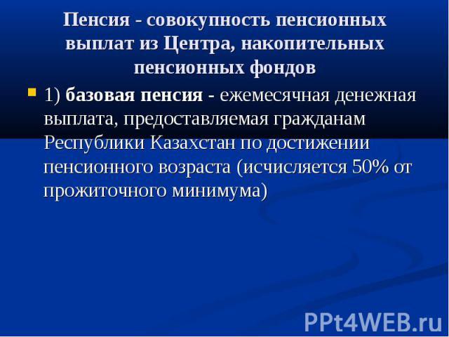 Пенсия - совокупность пенсионных выплат из Центра, накопительных пенсионных фондов 1) базовая пенсия - ежемесячная денежная выплата, предоставляемая гражданам Республики Казахстан по достижении пенсионного возраста (исчисляется 50% от прожиточного м…