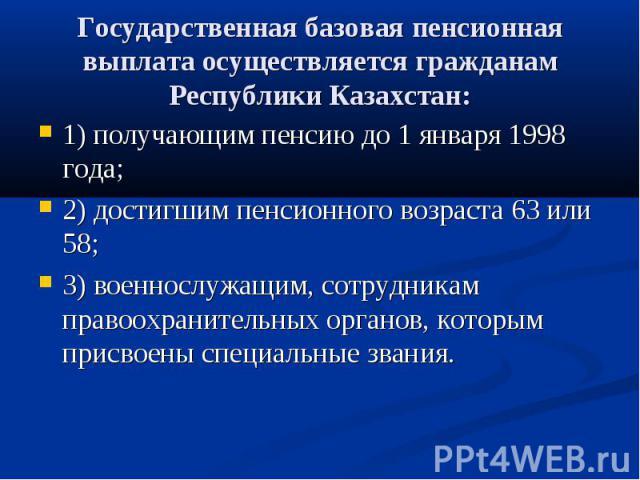 Государственная базовая пенсионная выплата осуществляется гражданам Республики Казахстан: 1) получающим пенсию до 1 января 1998 года; 2) достигшим пенсионного возраста 63 или 58; 3) военнослужащим, сотрудникам правоохранительных органов, которым при…
