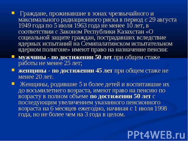 Граждане, проживавшие в зонах чрезвычайного и максимального радиационного риска в период с 29 августа 1949 года по 5 июля 1963 года не менее 10 лет, в соответствии с Законом Республики Казахстан «О социальной защите граждан, пострадавших вследствие …