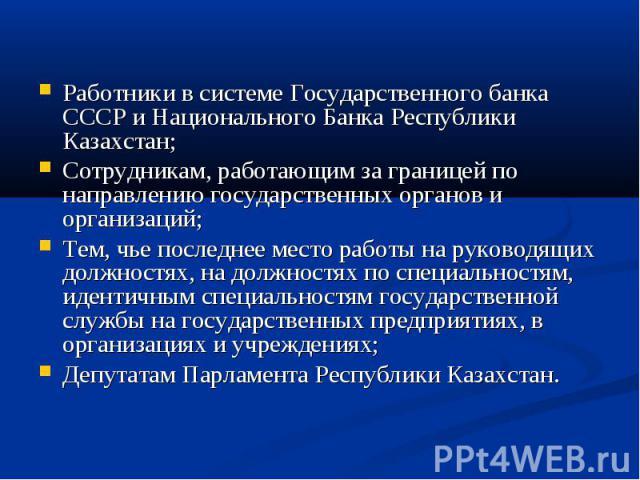 Работники в системе Государственного банка СССР и Национального Банка Республики Казахстан; Сотрудникам, работающим за границей по направлению государственных органов и организаций; Тем, чье последнее место работы на руководящих должностях, на должн…