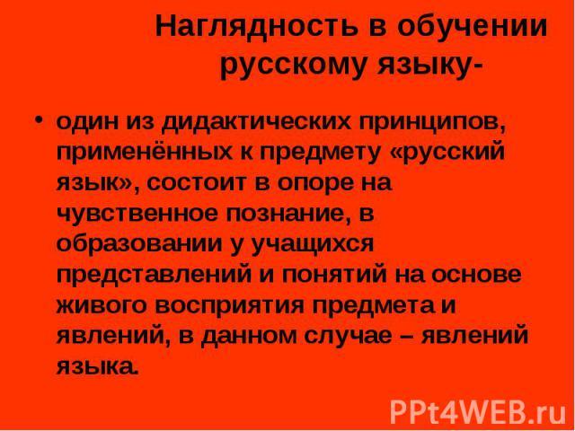 Наглядность в обучении русскому языку- один из дидактических принципов, применённых к предмету «русский язык», состоит в опоре на чувственное познание, в образовании у учащихся представлений и понятий на основе живого восприятия предмета и явлений, …