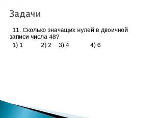 11. Сколько значащих нулей в двоичной записи числа 48? 1) 1 2) 2 3) 4 4) 6