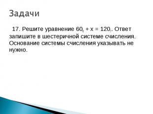17. Решите уравнение 608 + x = 1207. Ответ запишите в шестеричной системе счисле