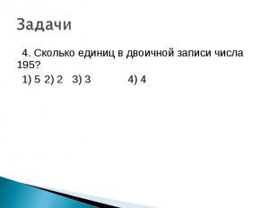 4. Сколько единиц в двоичной записи числа 195? 1) 5 2) 2 3) 3 4) 4