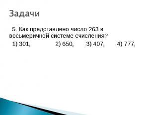 5. Как представлено число 263 в восьмеричной системе счисления? 1) 3018 2) 6508
