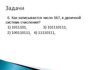 6. Как записывается число 5678 в двоичной системе счисления? 1) 10111012 3) 1011