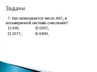 7. Как записывается число A8716 в восьмеричной системе счисления? 1) 4358 3) 520