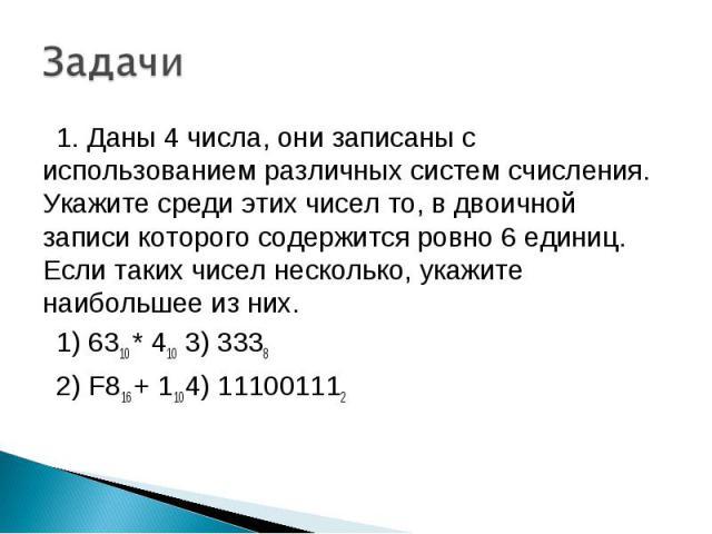 1. Даны 4 числа, они записаны с использованием различных систем счисления. Укажите среди этих чисел то, в двоичной записи которого содержится ровно 6 единиц. Если таких чисел несколько, укажите наибольшее из них. 1) 6310 * 410 3) 3338 2) F816 + 110 …
