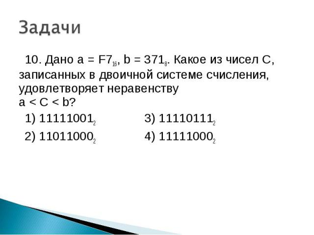 10. Дано a = F716, b = 3718. Какое из чисел С, записанных в двоичной системе счисления, удовлетворяет неравенству a < C < b? 1) 111110012 3) 111101112 2) 110110002 4) 111110002