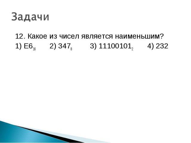 12. Какое из чисел является наименьшим? 1) E616 2) 3478 3) 111001012 4) 232