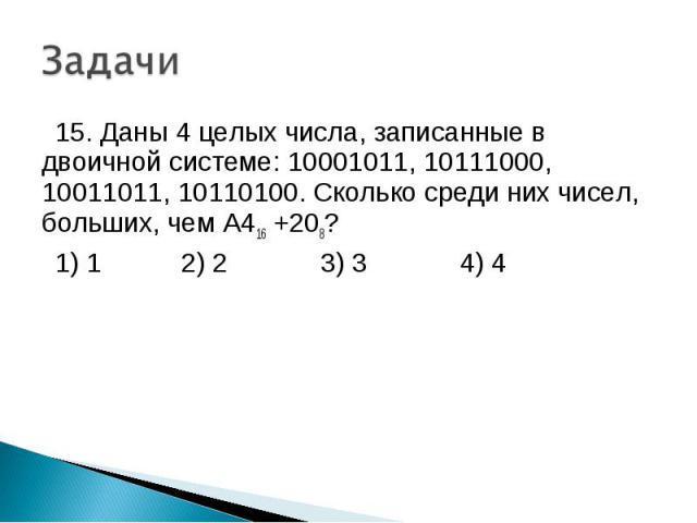 15. Даны 4 целых числа, записанные в двоичной системе: 10001011, 10111000, 10011011, 10110100. Сколько среди них чисел, больших, чем А416 +208? 1) 1 2) 2 3) 3 4) 4
