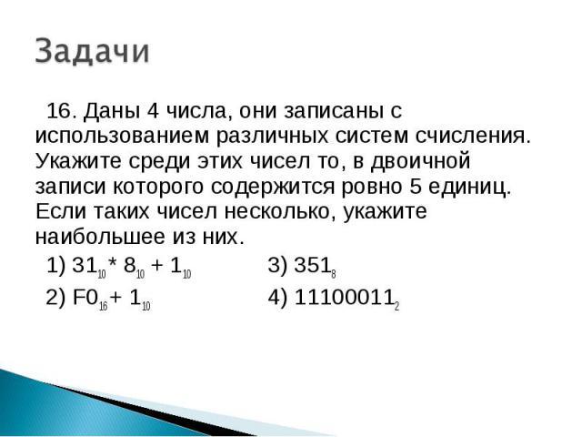16. Даны 4 числа, они записаны с использованием различных систем счисления. Укажите среди этих чисел то, в двоичной записи которого содержится ровно 5 единиц. Если таких чисел несколько, укажите наибольшее из них. 1) 3110 * 810 + 110 3) 3518 2) F016…