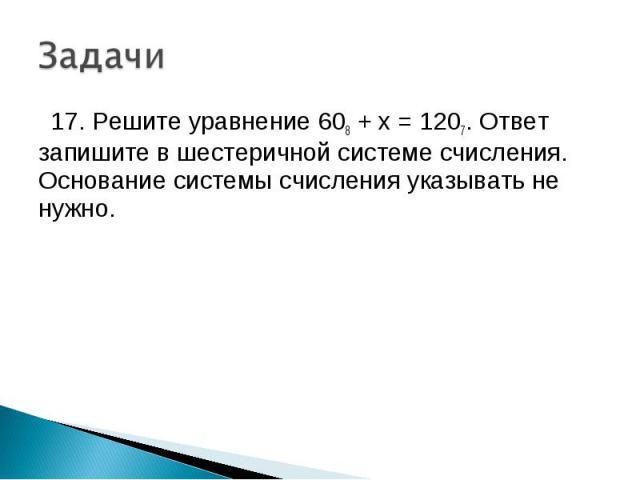 17. Решите уравнение 608 + x = 1207. Ответ запишите в шестеричной системе счисления. Основание системы счисления указывать не нужно.