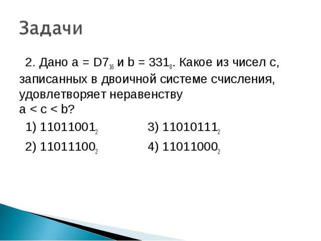2. Дано а = D716 и b = 3318. Какое из чисел с, записанных в двоичной системе счисления, удовлетворяет неравенству a < c < b? 1) 110110012 3) 110101112 2) 110111002 4) 110110002