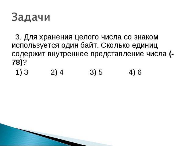 3. Для хранения целого числа со знаком используется один байт. Сколько единиц содержит внутреннее представление числа (-78)? 1) 3 2) 4 3) 5 4) 6
