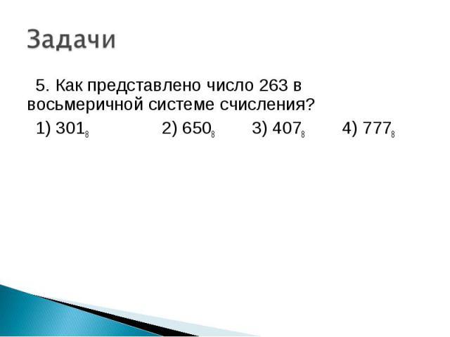 5. Как представлено число 263 в восьмеричной системе счисления? 1) 3018 2) 6508 3) 4078 4) 7778