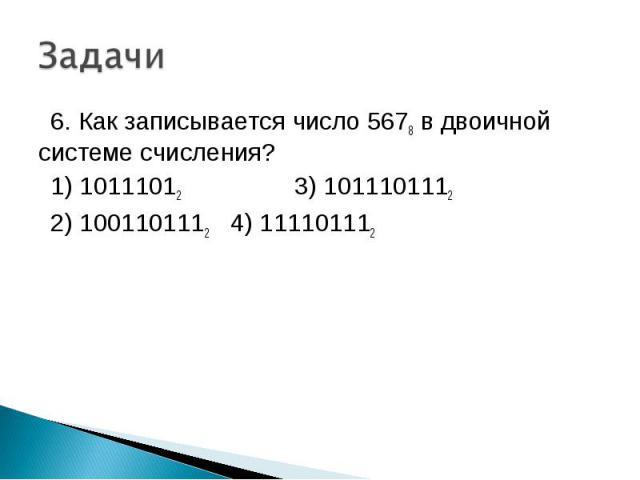 6. Как записывается число 5678 в двоичной системе счисления? 1) 10111012 3) 1011101112 2) 1001101112 4) 111101112