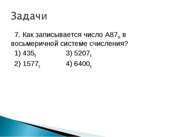 7. Как записывается число A8716 в восьмеричной системе счисления? 1) 4358 3) 52078 2) 15778 4) 64008
