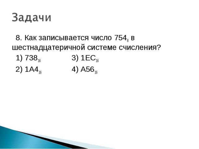 8. Как записывается число 7548 в шестнадцатеричной системе счисления? 1) 73816 3) 1EC16 2) 1A416 4) A5616