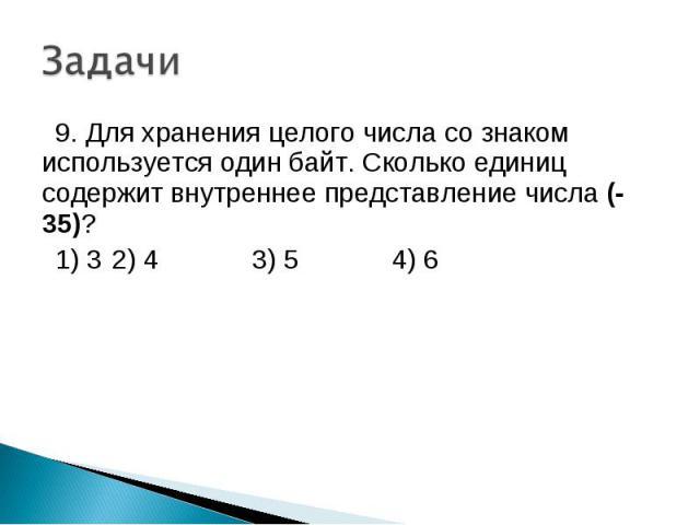9. Для хранения целого числа со знаком используется один байт. Сколько единиц содержит внутреннее представление числа (-35)? 1) 3 2) 4 3) 5 4) 6