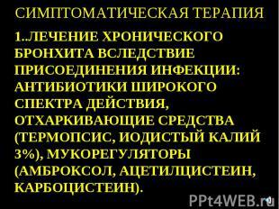 СИМПТОМАТИЧЕСКАЯ ТЕРАПИЯ 1..ЛЕЧЕНИЕ ХРОНИЧЕСКОГО БРОНХИТА ВСЛЕДСТВИЕ ПРИСОЕДИНЕН