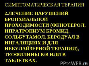 СИМПТОМАТИЧЕСКАЯ ТЕРАПИЯ 2.ЛЕЧЕНИЕ НАРУШЕНИЙ БРОНХИАЛЬНОЙ ПРОХОДИМОСТИ (ФЕНОТЕРО