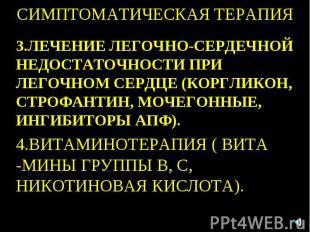 СИМПТОМАТИЧЕСКАЯ ТЕРАПИЯ 3.ЛЕЧЕНИЕ ЛЕГОЧНО-СЕРДЕЧНОЙ НЕДОСТАТОЧНОСТИ ПРИ ЛЕГОЧНО