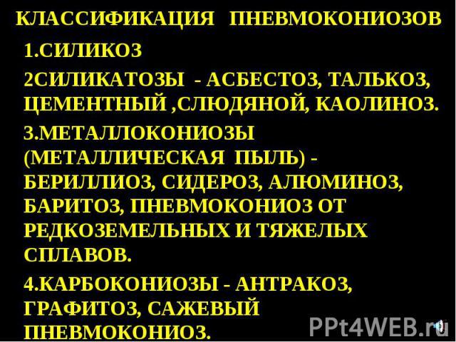 КЛАССИФИКАЦИЯ ПНЕВМОКОНИОЗОВ 1.СИЛИКОЗ 2СИЛИКАТОЗЫ - АСБЕСТОЗ, ТАЛЬКОЗ, ЦЕМЕНТНЫЙ ,СЛЮДЯНОЙ, КАОЛИНОЗ. 3.МЕТАЛЛОКОНИОЗЫ (МЕТАЛЛИЧЕСКАЯ ПЫЛЬ) - БЕРИЛЛИОЗ, СИДЕРОЗ, АЛЮМИНОЗ, БАРИТОЗ, ПНЕВМОКОНИОЗ ОТ РЕДКОЗЕМЕЛЬНЫХ И ТЯЖЕЛЫХ СПЛАВОВ. 4.КАРБОКОНИОЗЫ - …