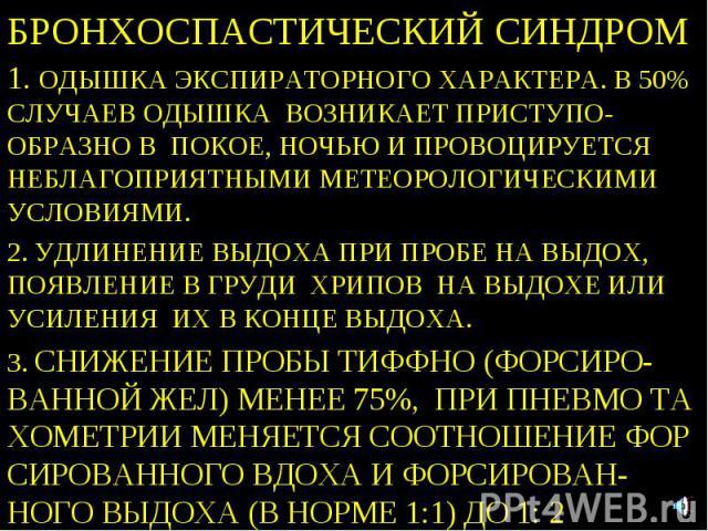 БРОНХОСПАСТИЧЕСКИЙ СИНДРОМ 1. ОДЫШКА ЭКСПИРАТОРНОГО ХАРАКТЕРА. В 50% СЛУЧАЕВ ОДЫШКА ВОЗНИКАЕТ ПРИСТУПО- ОБРАЗНО В ПОКОЕ, НОЧЬЮ И ПРОВОЦИРУЕТСЯ НЕБЛАГОПРИЯТНЫМИ МЕТЕОРОЛОГИЧЕСКИМИ УСЛОВИЯМИ. 2. УДЛИНЕНИЕ ВЫДОХА ПРИ ПРОБЕ НА ВЫДОХ, ПОЯВЛЕНИЕ В ГРУДИ Х…