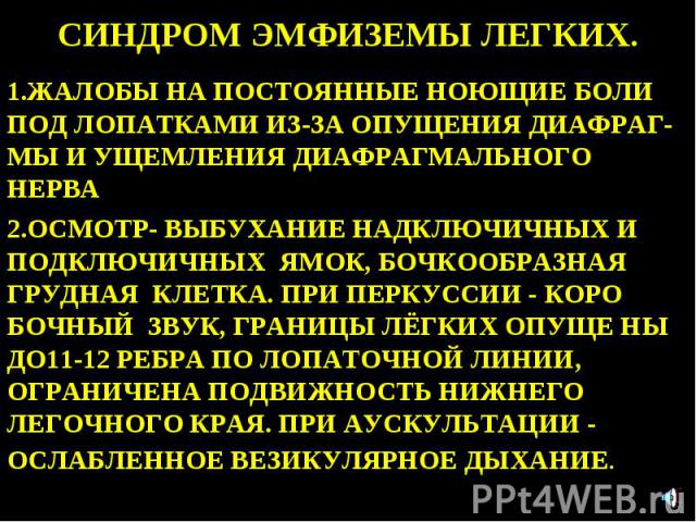 СИНДРОМ ЭМФИЗЕМЫ ЛЕГКИХ. 1.ЖАЛОБЫ НА ПОСТОЯННЫЕ НОЮЩИЕ БОЛИ ПОД ЛОПАТКАМИ ИЗ-ЗА ОПУЩЕНИЯ ДИАФРАГ- МЫ И УЩЕМЛЕНИЯ ДИАФРАГМАЛЬНОГО НЕРВА 2.ОСМОТР- ВЫБУХАНИЕ НАДКЛЮЧИЧНЫХ И ПОДКЛЮЧИЧНЫХ ЯМОК, БОЧКООБРАЗНАЯ ГРУДНАЯ КЛЕТКА. ПРИ ПЕРКУССИИ - КОРО БОЧНЫЙ ЗВ…