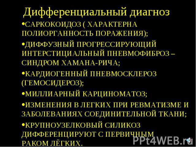 Дифференциальный диагноз САРКОКОИДОЗ ( ХАРАКТЕРНА ПОЛИОРГАННОСТЬ ПОРАЖЕНИЯ); ДИФФУЗНЫЙ ПРОГРЕССИРУЮЩИЙ ИНТЕРСТИЦИАЛЬНЫЙ ПНЕВМОФИБРОЗ – СИНДРОМ ХАМАНА-РИЧА; КАРДИОГЕННЫЙ ПНЕВМОСКЛЕРОЗ (ГЕМОСИДЕРОЗ); МИЛЛИАРНЫЙ КАРЦИНОМАТОЗ; ИЗМЕНЕНИЯ В ЛЕГКИХ ПРИ РЕВ…