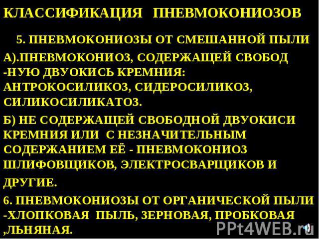 КЛАССИФИКАЦИЯ ПНЕВМОКОНИОЗОВ 5. ПНЕВМОКОНИОЗЫ ОТ СМЕШАННОЙ ПЫЛИ А).ПНЕВМОКОНИОЗ, СОДЕРЖАЩЕЙ СВОБОД -НУЮ ДВУОКИСЬ КРЕМНИЯ: АНТРОКОСИЛИКОЗ, СИДЕРОСИЛИКОЗ, СИЛИКОСИЛИКАТОЗ. Б) НЕ СОДЕРЖАЩЕЙ СВОБОДНОЙ ДВУОКИСИ КРЕМНИЯ ИЛИ С НЕЗНАЧИТЕЛЬНЫМ СОДЕРЖАНИЕМ ЕЁ…