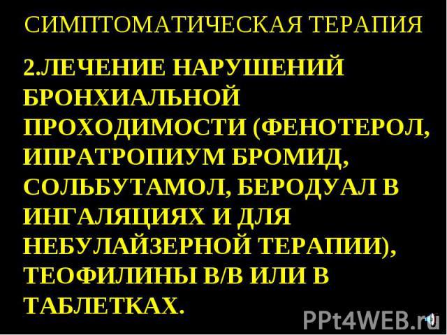 СИМПТОМАТИЧЕСКАЯ ТЕРАПИЯ 2.ЛЕЧЕНИЕ НАРУШЕНИЙ БРОНХИАЛЬНОЙ ПРОХОДИМОСТИ (ФЕНОТЕРОЛ, ИПРАТРОПИУМ БРОМИД, СОЛЬБУТАМОЛ, БЕРОДУАЛ В ИНГАЛЯЦИЯХ И ДЛЯ НЕБУЛАЙЗЕРНОЙ ТЕРАПИИ), ТЕОФИЛИНЫ В/В ИЛИ В ТАБЛЕТКАХ.