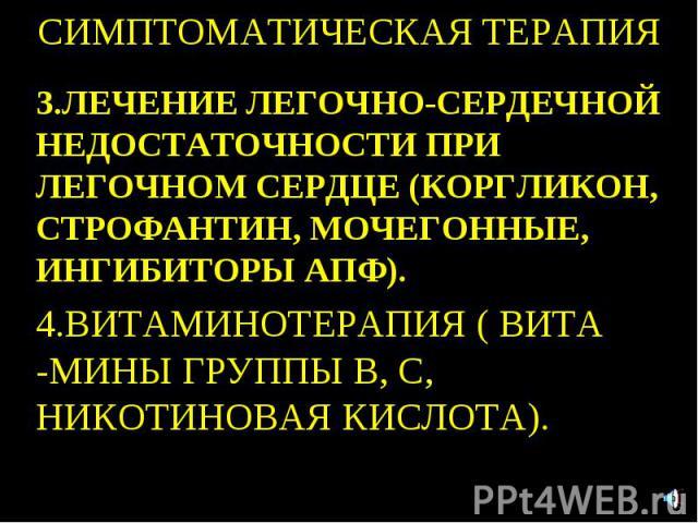 СИМПТОМАТИЧЕСКАЯ ТЕРАПИЯ 3.ЛЕЧЕНИЕ ЛЕГОЧНО-СЕРДЕЧНОЙ НЕДОСТАТОЧНОСТИ ПРИ ЛЕГОЧНОМ СЕРДЦЕ (КОРГЛИКОН, СТРОФАНТИН, МОЧЕГОННЫЕ, ИНГИБИТОРЫ АПФ). 4.ВИТАМИНОТЕРАПИЯ ( ВИТА -МИНЫ ГРУППЫ В, С, НИКОТИНОВАЯ КИСЛОТА).