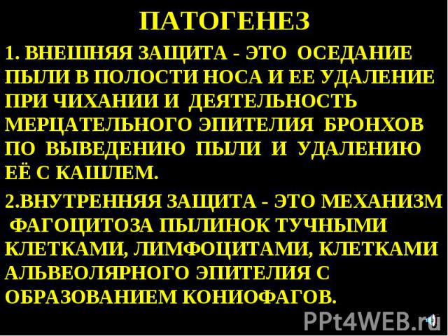 ПАТОГЕНЕЗ 1. ВНЕШНЯЯ ЗАЩИТА - ЭТО ОСЕДАНИЕ ПЫЛИ В ПОЛОСТИ НОСА И ЕЕ УДАЛЕНИЕ ПРИ ЧИХАНИИ И ДЕЯТЕЛЬНОСТЬ МЕРЦАТЕЛЬНОГО ЭПИТЕЛИЯ БРОНХОВ ПО ВЫВЕДЕНИЮ ПЫЛИ И УДАЛЕНИЮ ЕЁ С КАШЛЕМ. 2.ВНУТРЕННЯЯ ЗАЩИТА - ЭТО МЕХАНИЗМ ФАГОЦИТОЗА ПЫЛИНОК ТУЧНЫМИ КЛЕТКАМИ, …