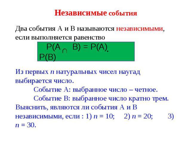 Независимые события Два события А и В называются независимыми, если выполняется равенство Р(А В) = Р(А) Р(В) Из первых n натуральных чисел наугад выбирается число. Событие А: выбранное число – четное. Событие В: выбранное число кратно трем. Выяснить…