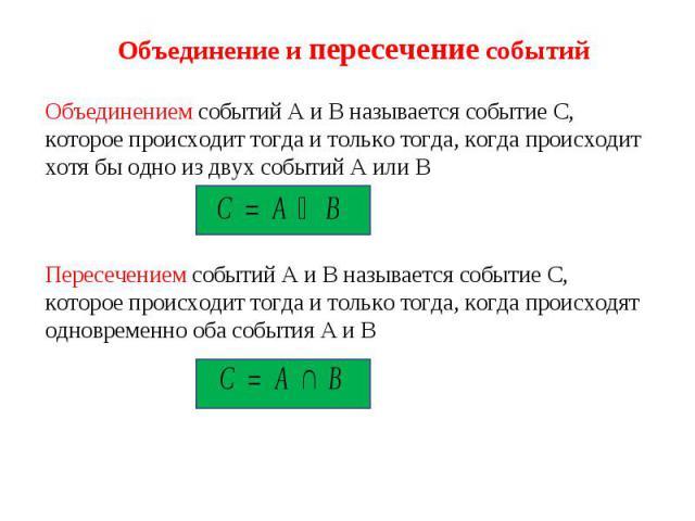 Объединение и пересечение событий Объединением событий А и В называется событие С, которое происходит тогда и только тогда, когда происходит хотя бы одно из двух событий А или В Пересечением событий А и В называется событие С, которое происходит тог…