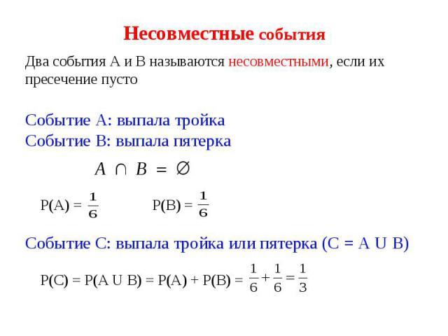 Несовместные события Два события А и В называются несовместными, если их пресечение пусто Событие А: выпала тройка Событие В: выпала пятерка Р(А) = Р(В) = Событие С: выпала тройка или пятерка (С = А U В) Р(С) = Р(А U В) = Р(А) + Р(В) =