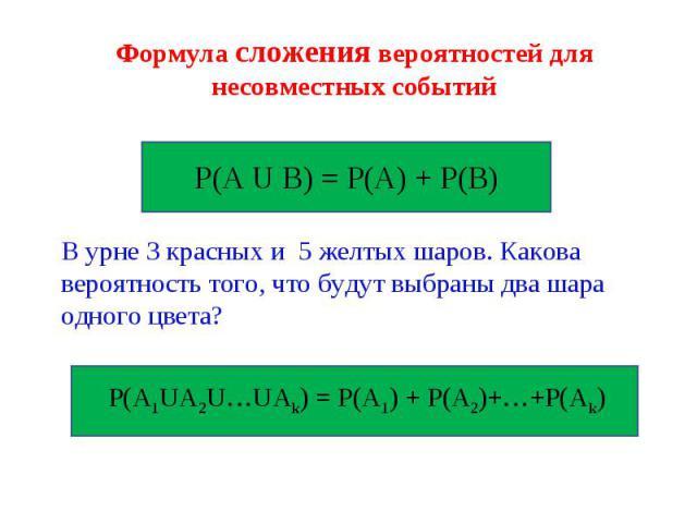 Формула сложения вероятностей для несовместных событий Р(А U В) = Р(А) + Р(В) В урне 3 красных и 5 желтых шаров. Какова вероятность того, что будут выбраны два шара одного цвета? Р(А1UА2U…UAk) = Р(А1) + Р(A2)+…+P(Ak)