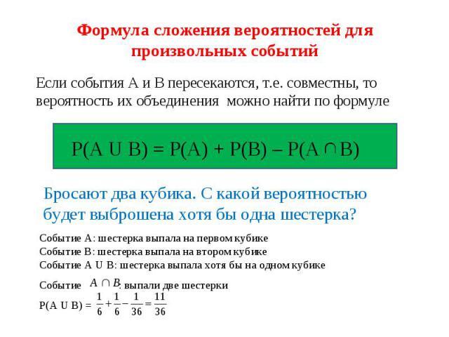 Формула сложения вероятностей для произвольных событий Если события А и В пересекаются, т.е. совместны, то вероятность их объединения можно найти по формуле Р(А U В) = Р(А) + Р(В) – Р(А В) Бросают два кубика. С какой вероятностью будет выброшена хот…