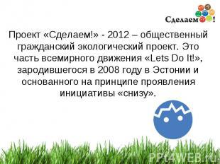 * Проект «Сделаем!» - 2012 – общественный гражданский экологический проект. Это