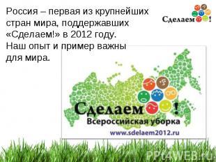 * Россия – первая из крупнейших стран мира, поддержавших «Сделаем!» в 2012 году.